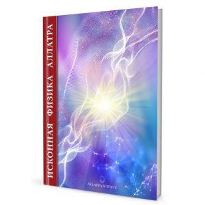 «ИСКОННАЯ ФИЗИКА АЛЛАТРА» — новейшие научные знания, дающие ответы на многие неразрешимые вопросы официальной науки